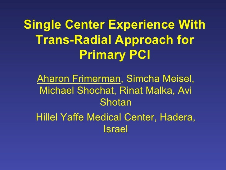 Single Center Experience With  Trans-Radial Approach for         Primary PCI Aharon Frimerman, Simcha Meisel,  Michael Sho...