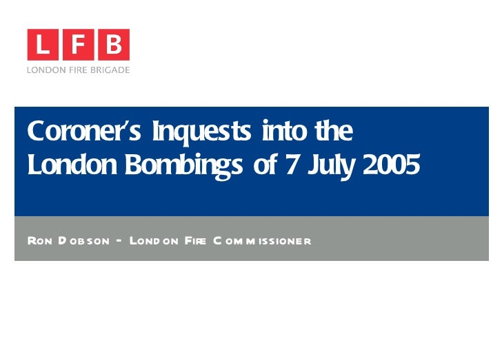 Coroner's Inquests into the  London Bombings of 7 July 2005 Ron Dobson – London Fire Commissioner