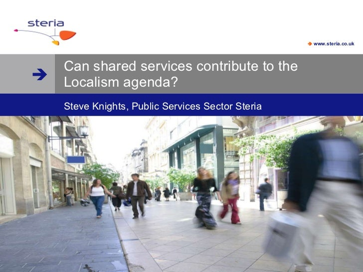 Can shared services contribute to the Localism agenda? Steve Knights, Public Services Sector Steria