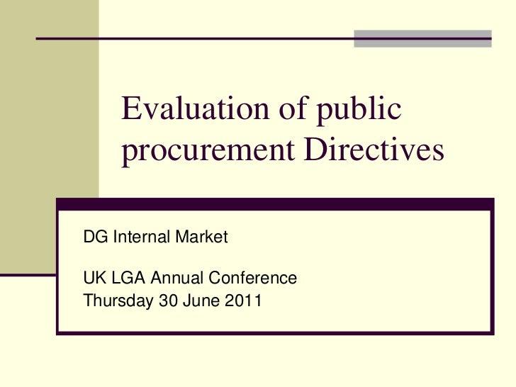 Evaluation of public    procurement DirectivesDG Internal MarketUK LGA Annual ConferenceThursday 30 June 2011