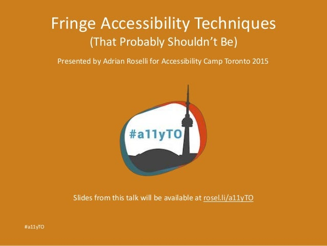 Fringe Accessibility Techniques (That Probably Shouldn't Be) Presented by Adrian Roselli for Accessibility Camp Toronto 20...