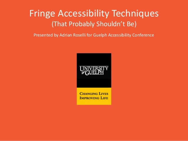 Fringe Accessibility Techniques (That Probably Shouldn't Be) Presented by Adrian Roselli for Guelph Accessibility Conferen...