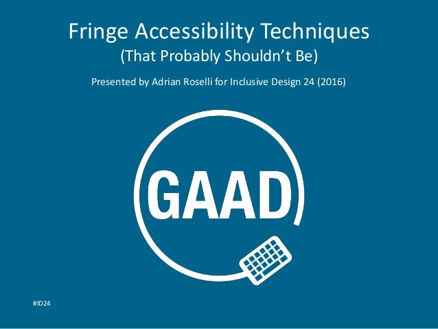 Fringe Accessibility Techniques (That Probably Shouldn't Be) Presented by Adrian Roselli for Inclusive Design 24 (2016) #I...
