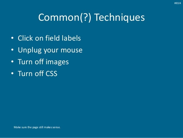 Common(?) Techniques • Click on field labels • Unplug your mouse • Turn off images • Turn off CSS Make sure the page still...