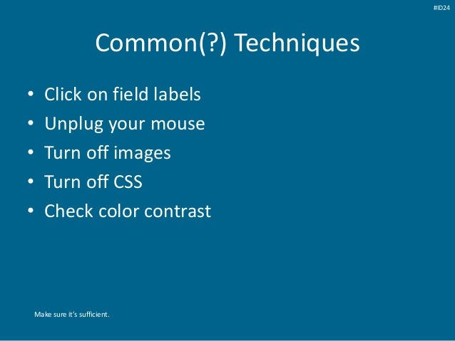 Common(?) Techniques • Click on field labels • Unplug your mouse • Turn off images • Turn off CSS • Check color contrast M...