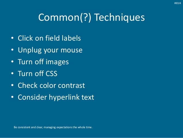 Common(?) Techniques • Click on field labels • Unplug your mouse • Turn off images • Turn off CSS • Check color contrast •...