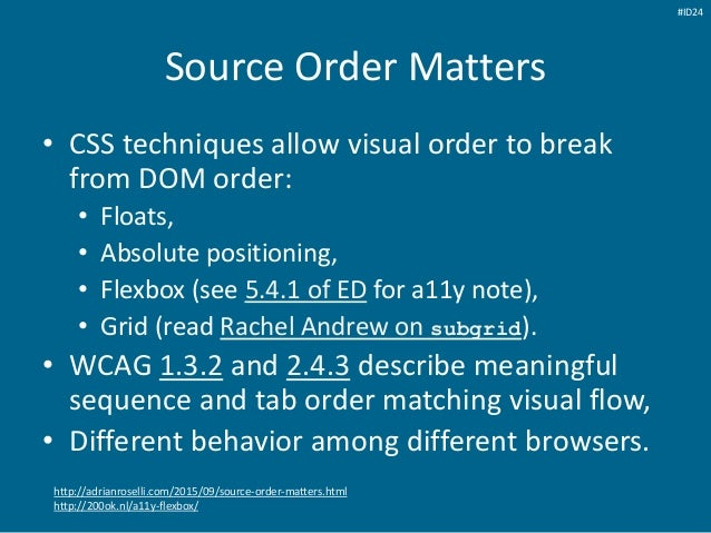 Source Order Matters • CSS techniques allow visual order to break from DOM order: • Floats, • Absolute positioning, • Flex...