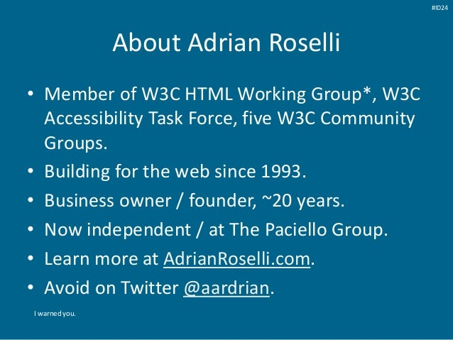 About Adrian Roselli • Member of W3C HTML Working Group*, W3C Accessibility Task Force, five W3C Community Groups. • Build...