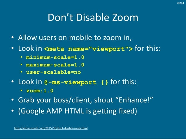 """Don't Disable Zoom • Allow users on mobile to zoom in, • Look in <meta name=""""viewport""""> for this: • minimum-scale=1.0 • ma..."""