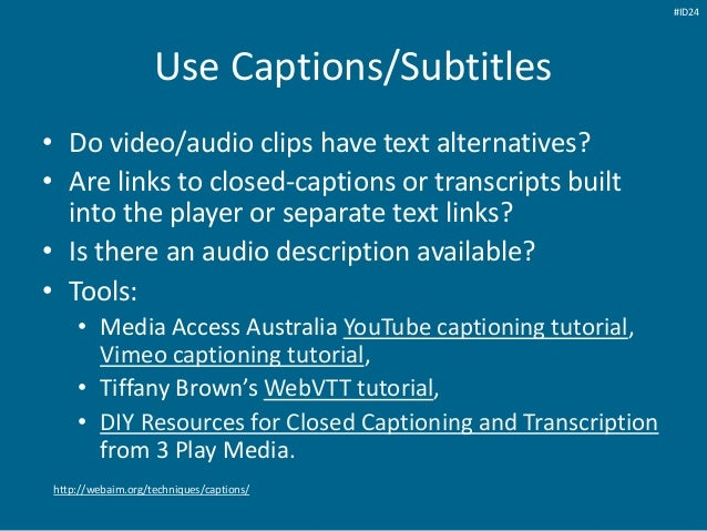 Use Captions/Subtitles • Do video/audio clips have text alternatives? • Are links to closed-captions or transcripts built ...