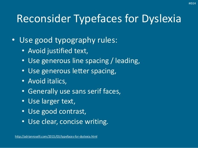 Reconsider Typefaces for Dyslexia • Use good typography rules: • Avoid justified text, • Use generous line spacing / leadi...