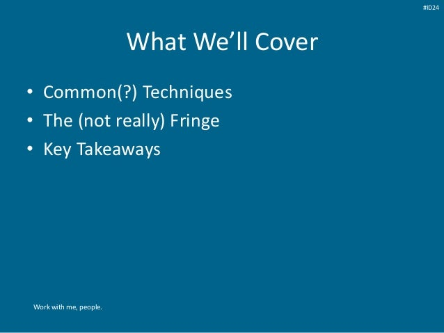 What We'll Cover • Common(?) Techniques • The (not really) Fringe • Key Takeaways Work with me, people. #ID24