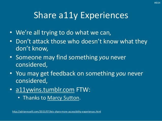 Share a11y Experiences • We're all trying to do what we can, • Don't attack those who doesn't know what they don't know, •...
