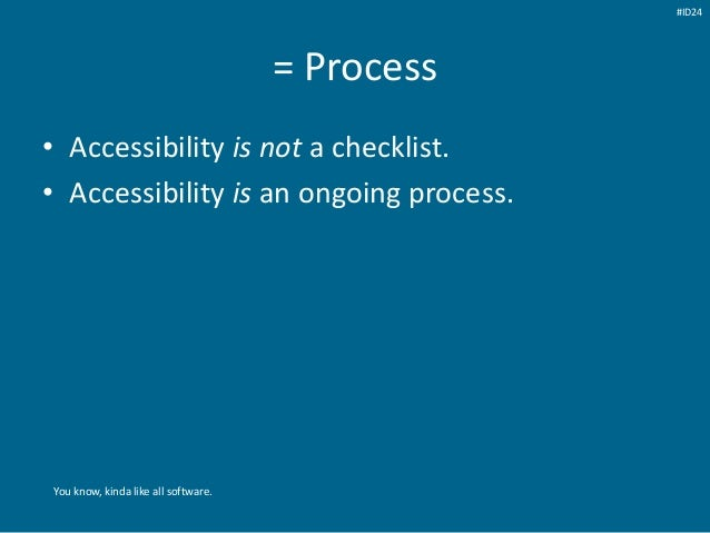 = Process • Accessibility is not a checklist. • Accessibility is an ongoing process. You know, kinda like all software. #I...