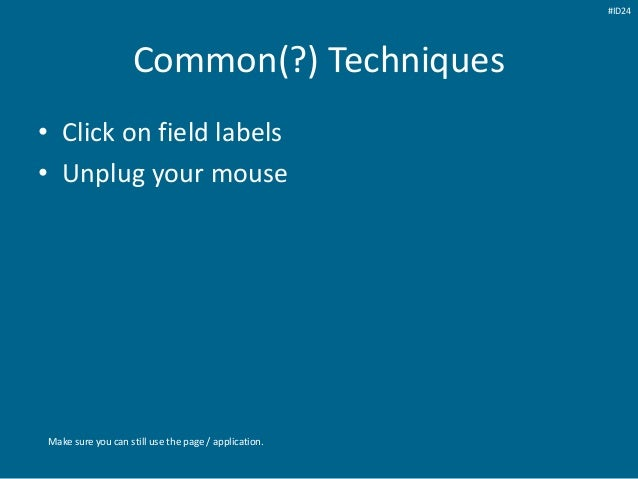 Common(?) Techniques • Click on field labels • Unplug your mouse Make sure you can still use the page / application. #ID24