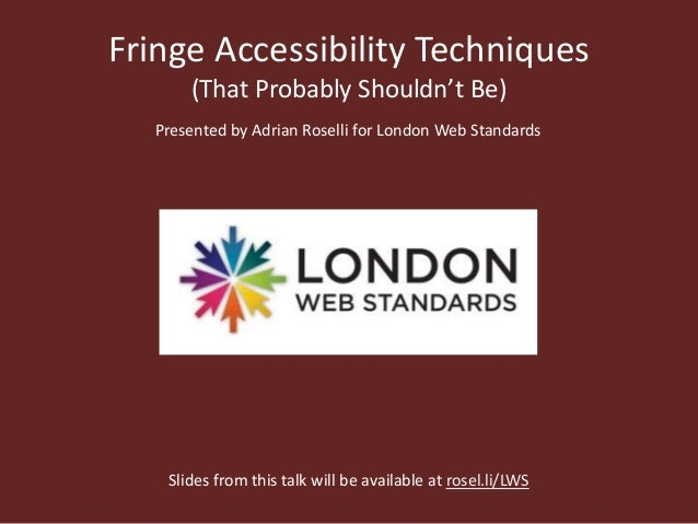 Fringe Accessibility Techniques (That Probably Shouldn't Be) Presented by Adrian Roselli for London Web Standards Slides f...