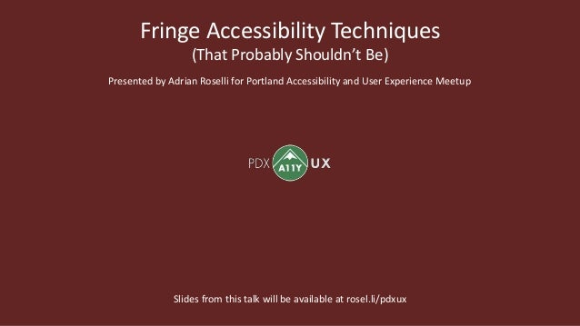 Fringe Accessibility Techniques (That Probably Shouldn't Be) Presented by Adrian Roselli for Portland Accessibility and Us...