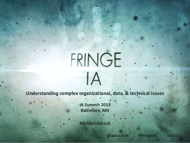 @adcockm #FringeIA #IAS13 Understanding complex organizational, data, & technical issues Michael Adcock IA Summit 2013 Bal...