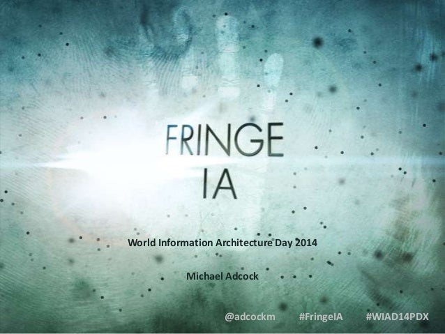 World Information Architecture Day 2014 Michael Adcock  @adcockm  #FringeIA  #WIAD14PDX
