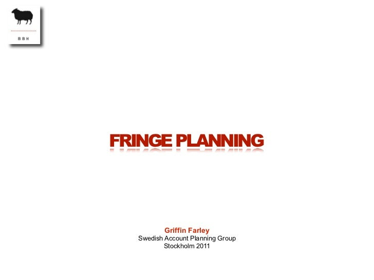FRINGE PLANNING          Griffin Farley  Swedish Account Planning Group         Stockholm 2011