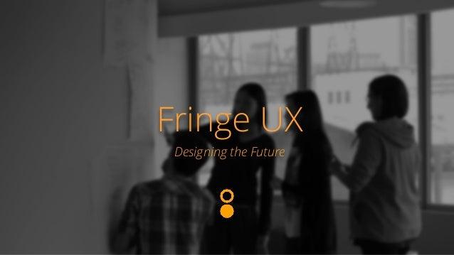 Fringe UX  Designing the Future