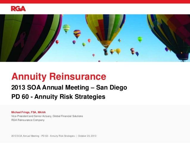 2013 SOA Annual Meeting – San Diego PD 60 - Annuity Risk Strategies Annuity Reinsurance Michael Frings, FSA, MAAA Vice-Pre...