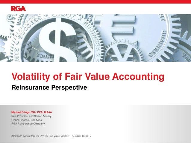 Volatility of Fair Value AccountingReinsurance PerspectiveMichael Frings FSA, CFA, MAAAVice President and Senior ActuaryGl...