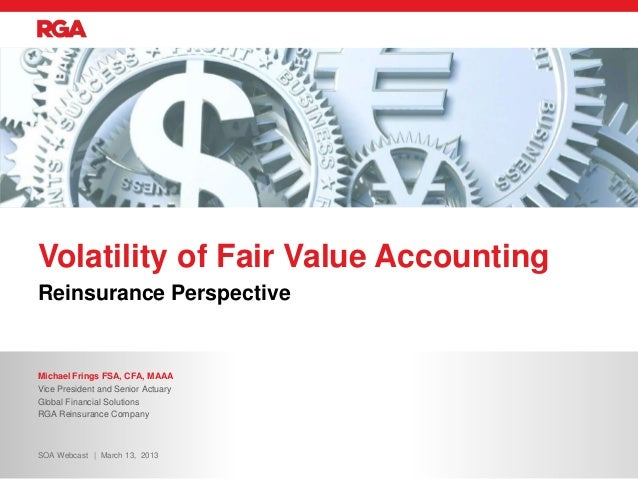 Reinsurance Perspective Volatility of Fair Value Accounting Michael Frings FSA, CFA, MAAA Vice President and Senior Actuar...