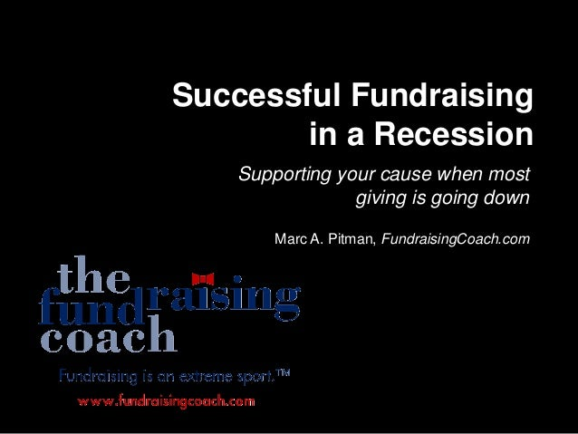 Successful Fundraising in a Recession Supporting your cause when most giving is going down Marc A. Pitman, FundraisingCoac...