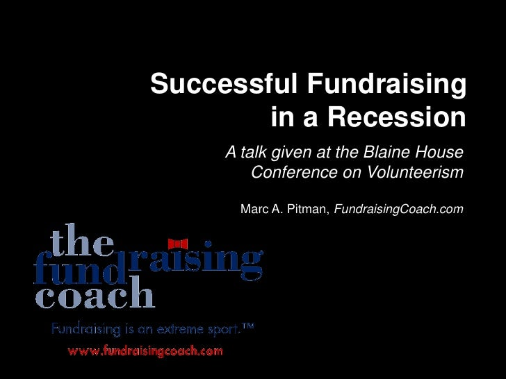 Successful Fundraising in a Recession<br />A talk given at the Blaine House Conference on Volunteerism<br />Marc A. Pitman...