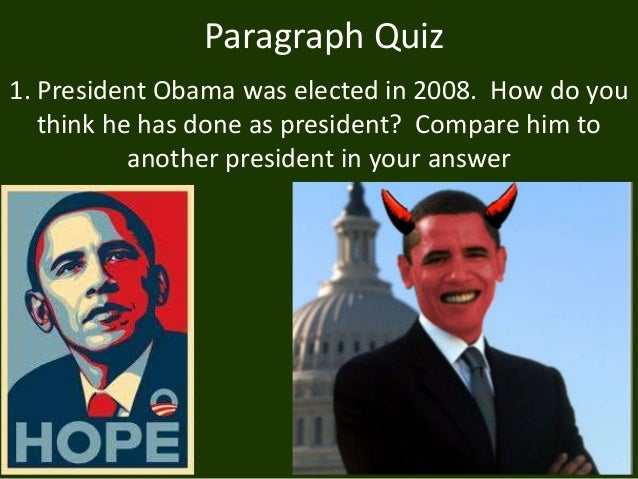 Paragraph Quiz 1. President Obama was elected in 2008. How do you think he has done as president? Compare him to another p...