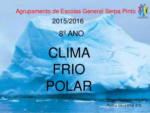 Agrupamento de Escolas General Serpa Pinto 8º ANO CLIMA FRIO POLAR Diogo Cardoso nº9 8ºD Pedro Silva nº18 8ºD 2015/2016