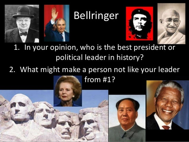 Bellringer  1. In your opinion, who is the best president or  political leader in history?  2. What might make a person no...