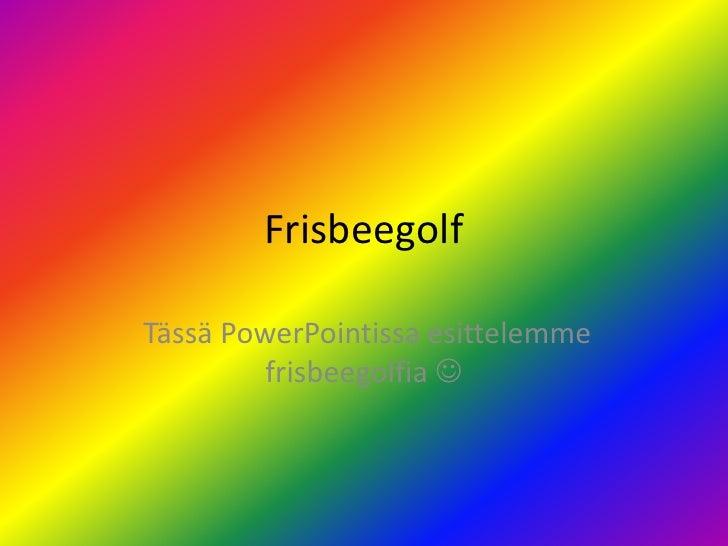 Frisbeegolf<br /> Tässä PowerPointissa esittelemme frisbeegolfia <br />