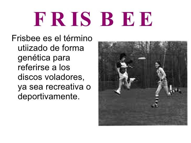 FRISBEE <ul><li>Frisbee es el término utiizado de forma genética para referirse a los discos voladores, ya sea recreativa ...