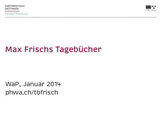 Max Frischs Tagebücher  WaP, Januar 2014 phwa.ch/tbfrisch