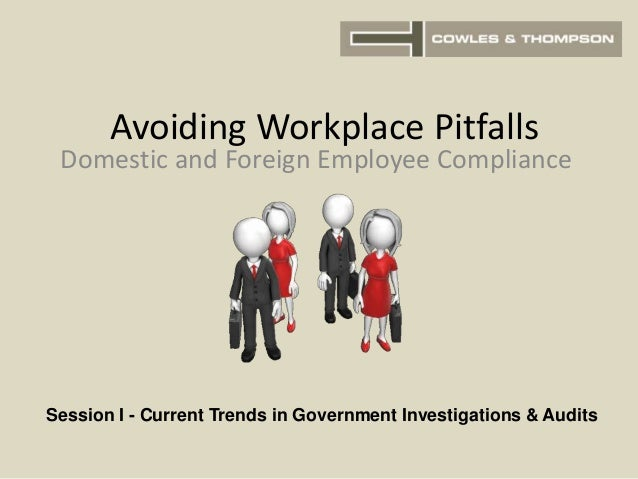 Avoiding Workplace Pitfalls Domestic and Foreign Employee Compliance Session I - Current Trends in Government Investigatio...