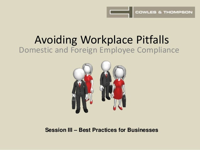 Avoiding Workplace Pitfalls Domestic and Foreign Employee Compliance Session III – Best Practices for Businesses