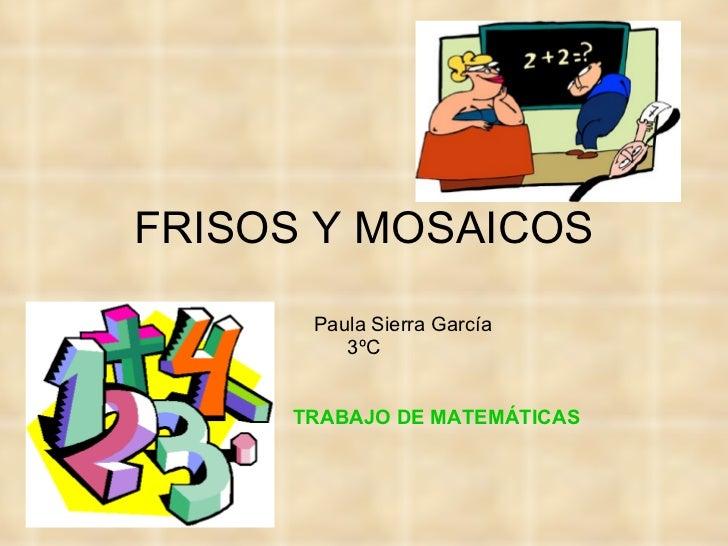 FRISOS Y MOSAICOS Paula Sierra García 3ºC TRABAJO DE MATEMÁTICAS