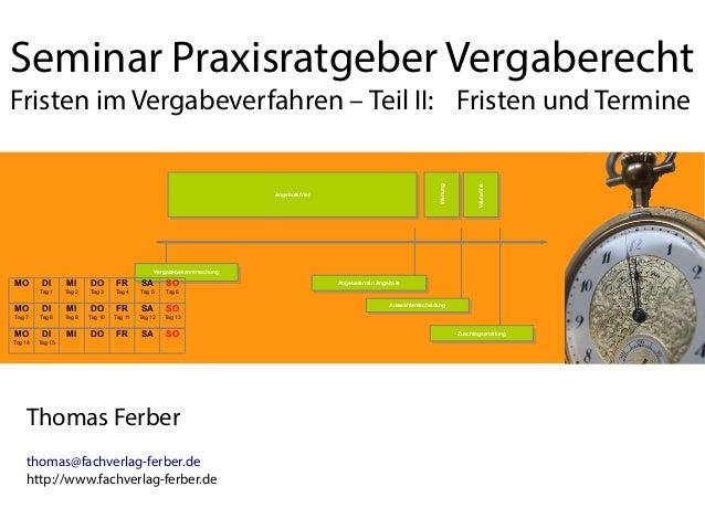 Seminar Praxisratgeber Vergaberecht Fristen im Vergabeverfahren – Teil II: Fristen und Termine Thomas Ferber thomas@fachve...