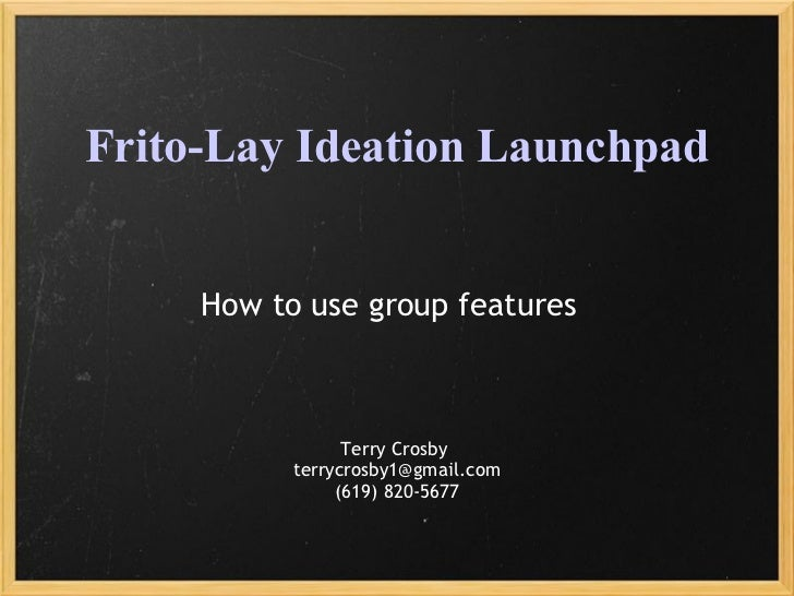 Frito-Lay Ideation Launchpad How to use group features Terry Crosby  [email_address] (619) 820-5677