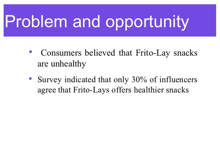 Problem and opportunity  • Consumers believed that Frito-Lay snacks    are unhealthy  • Survey indicated that only 30% of ...