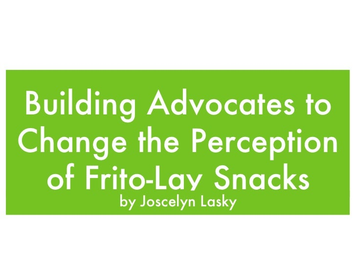 Building Advocates to Change the Perception of Frito-Lay Snacks <ul><li>by Joscelyn Lasky </li></ul>