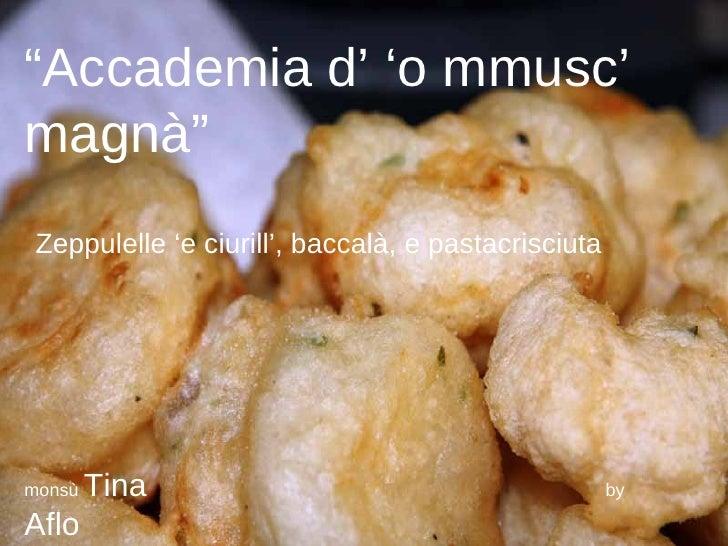 """ Accademia d' 'o mmusc' magnà"" Zeppulelle 'e ciurill', baccalà, e pastacrisciuta monsù  Tina   by  Aflo"