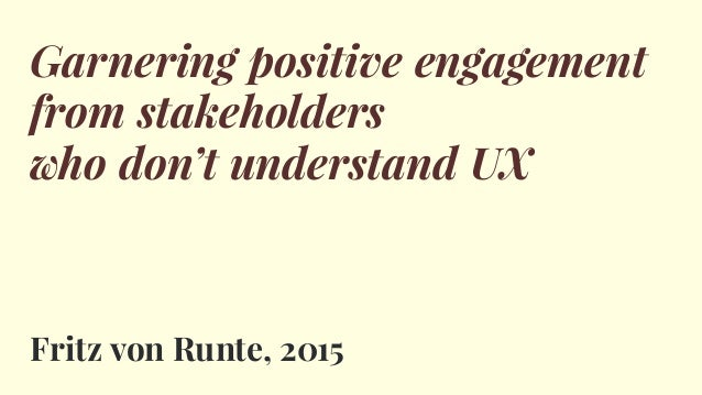 Garnering positive engagement from stakeholders who don't understand UX Fritz von Runte, 2015