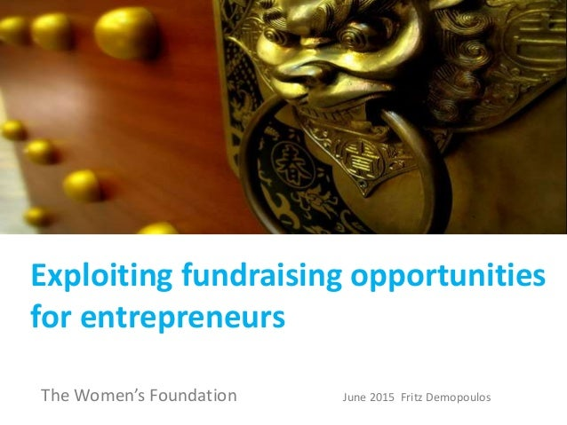 Exploiting fundraising opportunities for entrepreneurs The Women's Foundation June 2015 Fritz Demopoulos