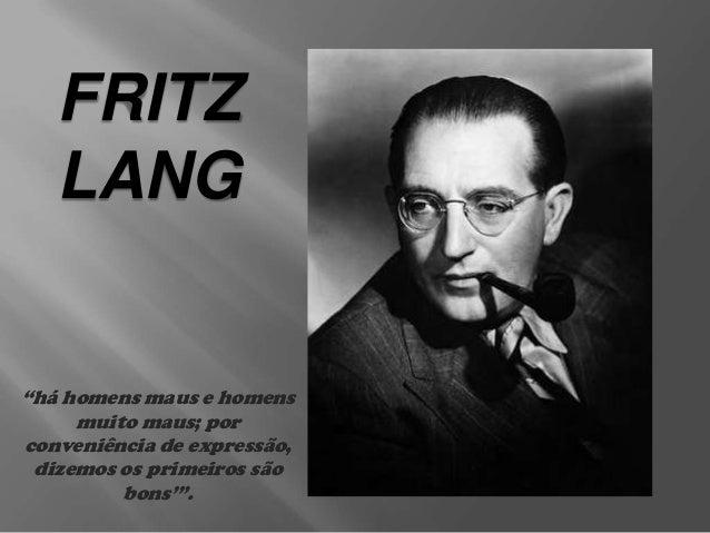 """FRITZ LANG  """"há homens maus e homens muito maus; por conveniência de expressão, dizemos os primeiros são bons'""""."""