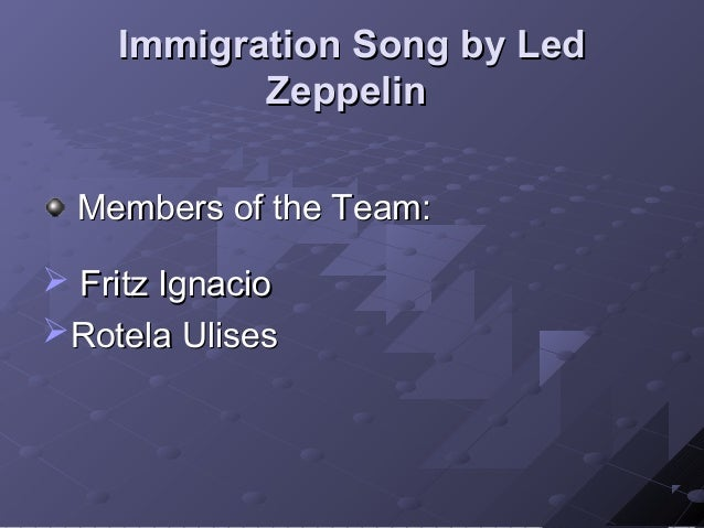 Immigration Song by Led           Zeppelin  Members of the Team: Fritz IgnacioRotela Ulises