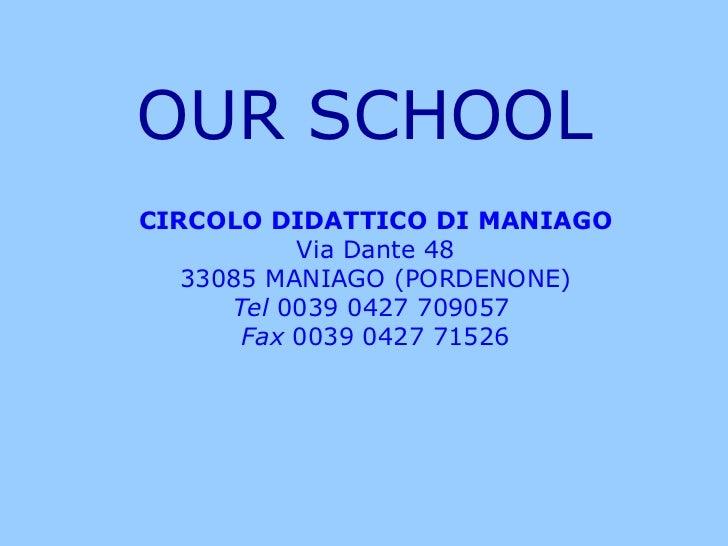 CIRCOLO DIDATTICO DI MANIAGO Via Dante 48 33085 MANIAGO (PORDENONE) Tel  0039 0427 709057  Fax  0039 0427 71526 OUR SCHOOL