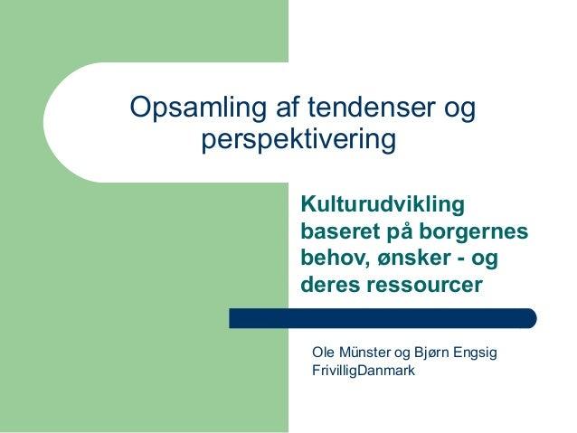 Opsamling af tendenser og perspektivering Kulturudvikling baseret på borgernes behov, ønsker - og deres ressourcer Ole Mün...